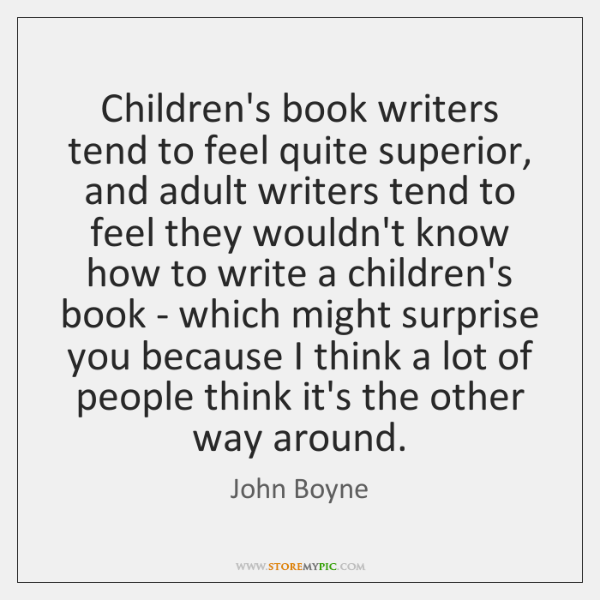 Children's book writers tend to feel quite superior, and adult writers tend ...