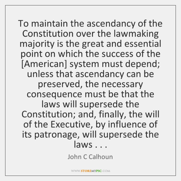To maintain the ascendancy of the Constitution over the lawmaking majority is ...