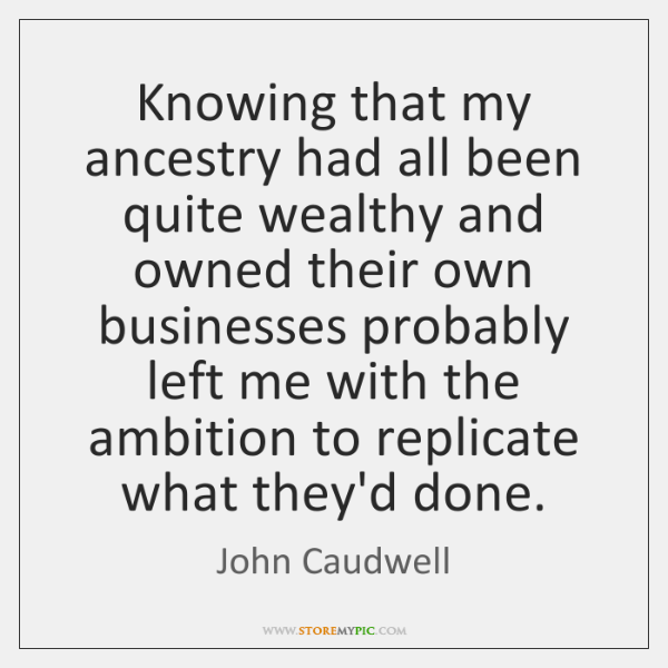 Knowing that my ancestry had all been quite wealthy and owned their ...