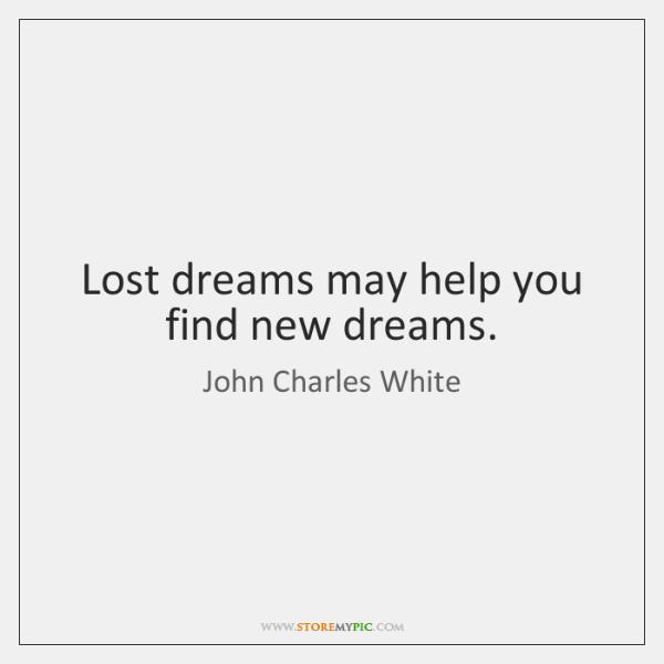 Lost dreams may help you find new dreams.