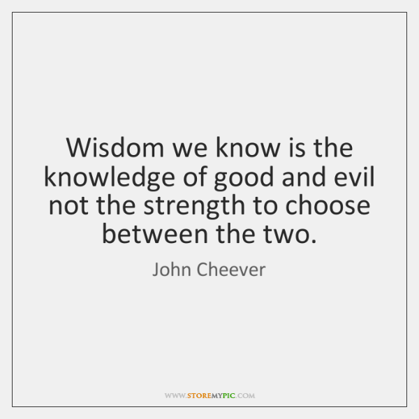 Wisdom we know is the knowledge of good and evil not the ...