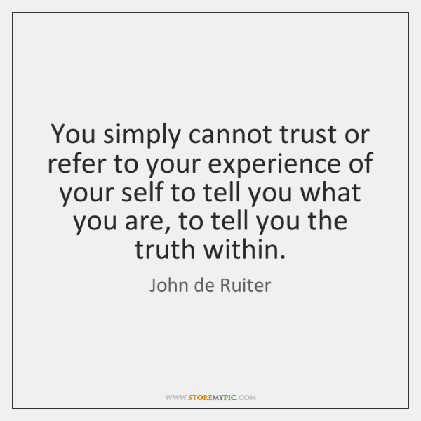 You simply cannot trust or refer to your experience of your self ...