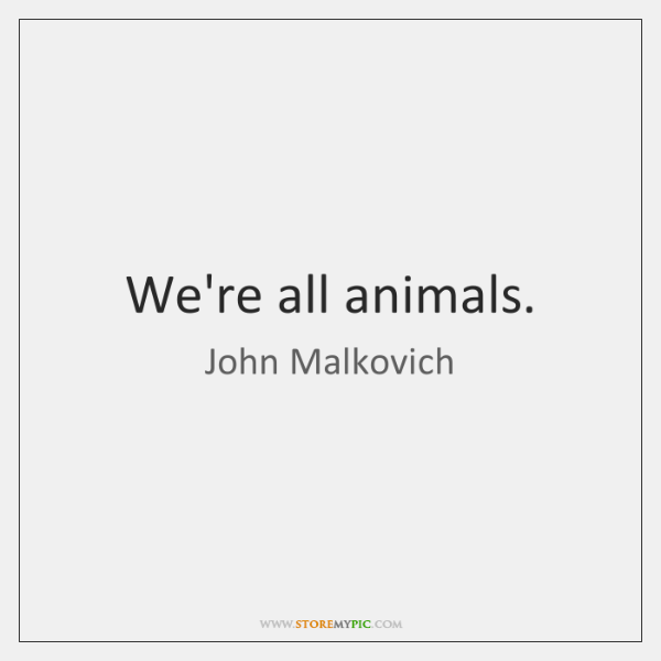 We're all animals.