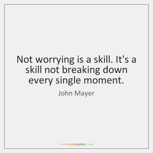 Not worrying is a skill. It's a skill not breaking down every ...
