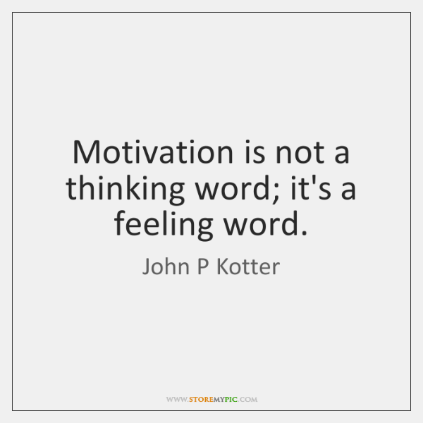 Motivation is not a thinking word; it's a feeling word.