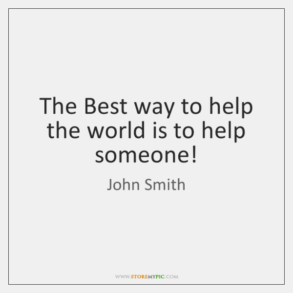 The Best way to help the world is to help someone!