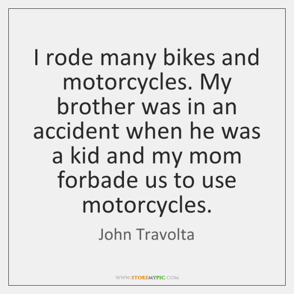 I rode many bikes and motorcycles. My brother was in an accident ...