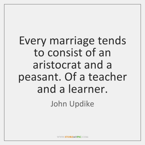 Every marriage tends to consist of an aristocrat and a peasant. Of ...