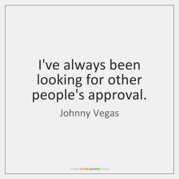 I've always been looking for other people's approval.
