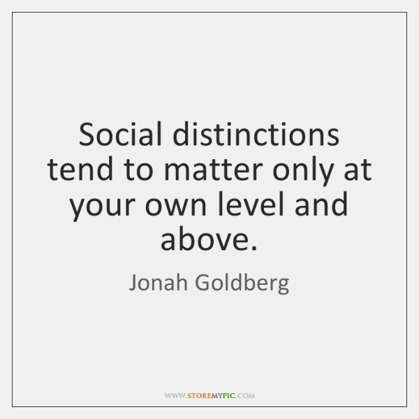 Social distinctions tend to matter only at your own level and above.