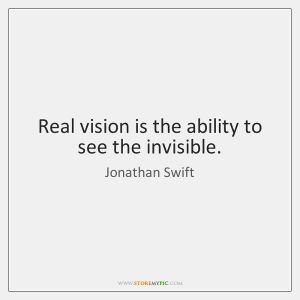 Real vision is the ability to see the invisible.