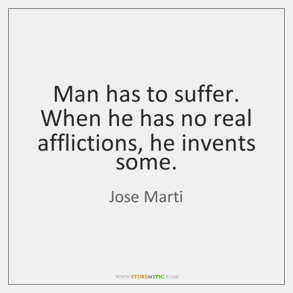 Man has to suffer. When he has no real afflictions, he invents ...