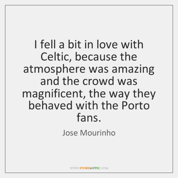 I fell a bit in love with Celtic, because the atmosphere was ...