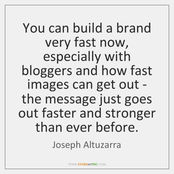 You can build a brand very fast now, especially with bloggers and ...