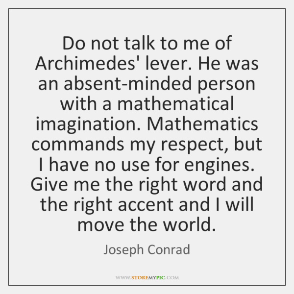 Do not talk to me of Archimedes' lever. He was an absent-minded ...