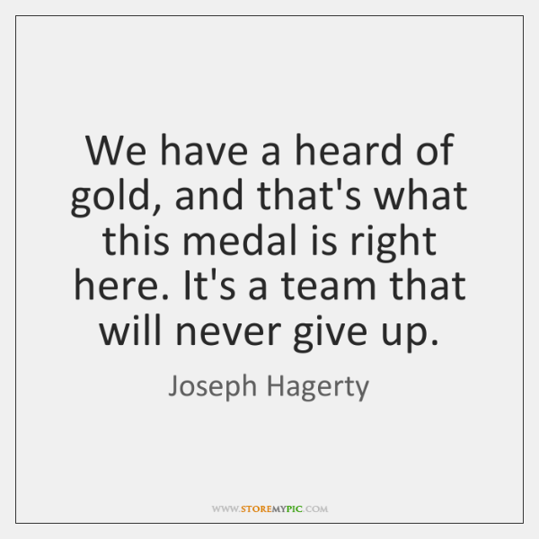 We have a heard of gold, and that's what this medal is ...