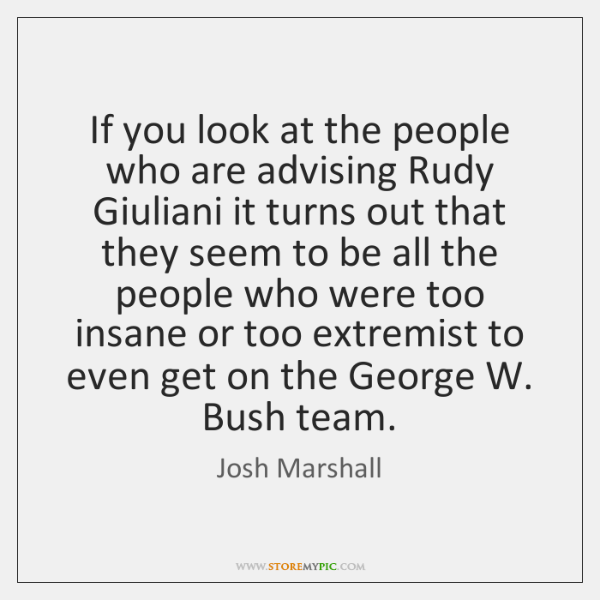If you look at the people who are advising Rudy Giuliani it ...