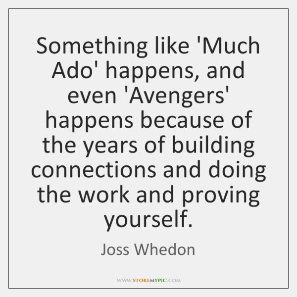 Something like 'Much Ado' happens, and even 'Avengers' happens because of the ...