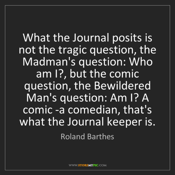 Roland Barthes: What the Journal posits is not the tragic question, the...