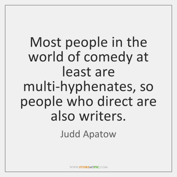 Most people in the world of comedy at least are multi-hyphenates, so ...