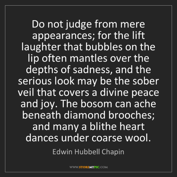 Edwin Hubbell Chapin: Do not judge from mere appearances; for the lift laughter...