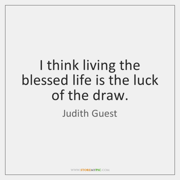 I think living the blessed life is the luck of the draw.