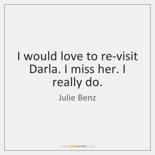 I would love to re-visit Darla. I miss her. I really do.