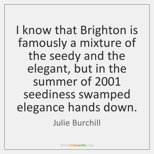 I know that Brighton is famously a mixture of the seedy and ...