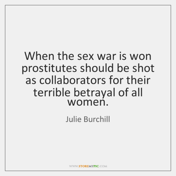 When the sex war is won prostitutes should be shot as collaborators ...