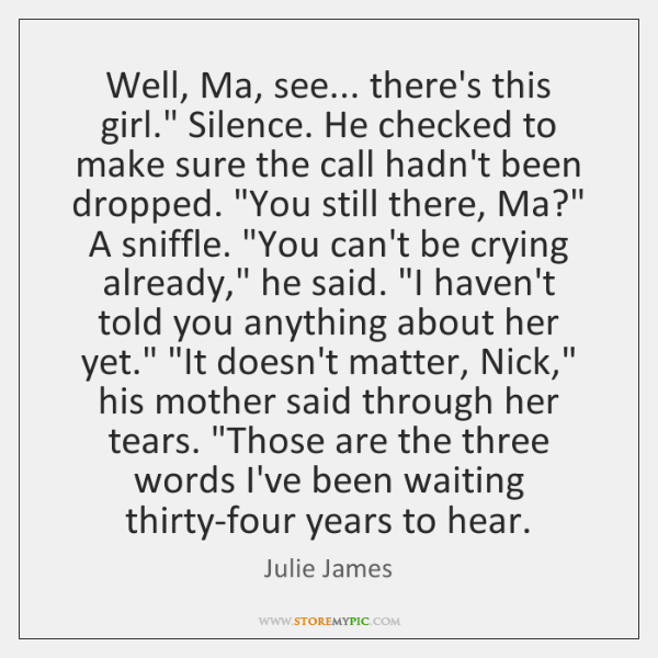 "Well, Ma, see... there's this girl."" Silence. He checked to make sure ..."