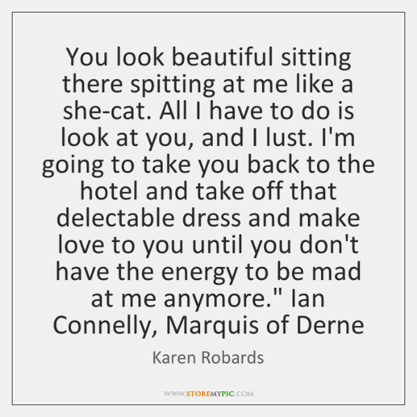 You look beautiful sitting there spitting at me like a she-cat. All ...