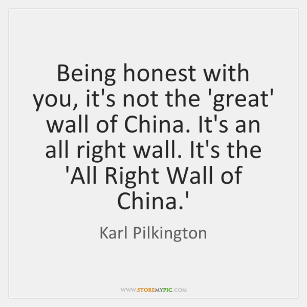 Being honest with you, it's not the 'great' wall of China. It's ...
