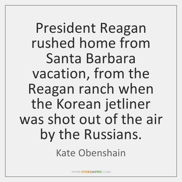 President Reagan rushed home from Santa Barbara vacation, from the Reagan ranch ...
