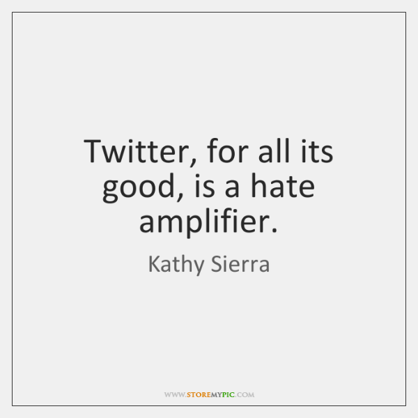 Twitter, for all its good, is a hate amplifier.