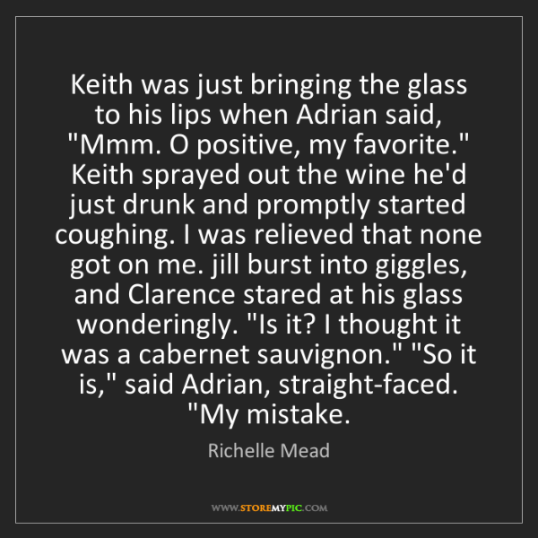 Richelle Mead: Keith was just bringing the glass to his lips when Adrian...