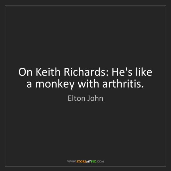 Elton John: On Keith Richards: He's like a monkey with arthritis.