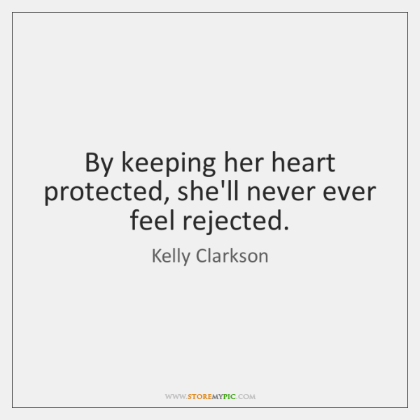 By keeping her heart protected, she'll never ever feel rejected.