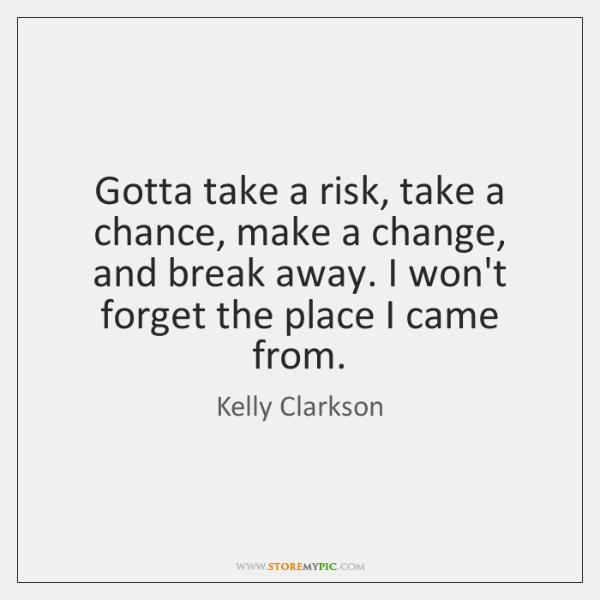 Gotta take a risk, take a chance, make a change, and break ...