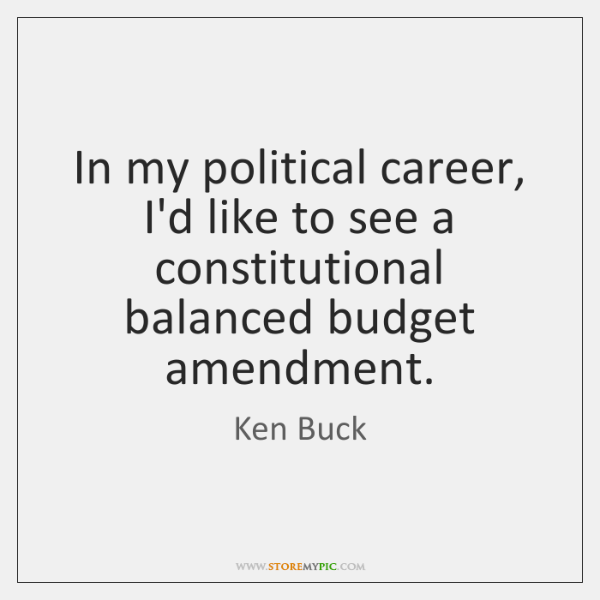 In my political career, I'd like to see a constitutional balanced budget ...