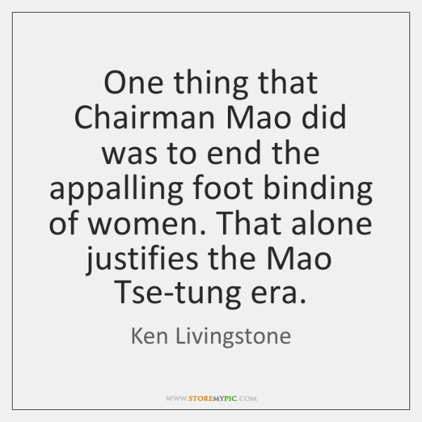 One thing that Chairman Mao did was to end the appalling foot ...