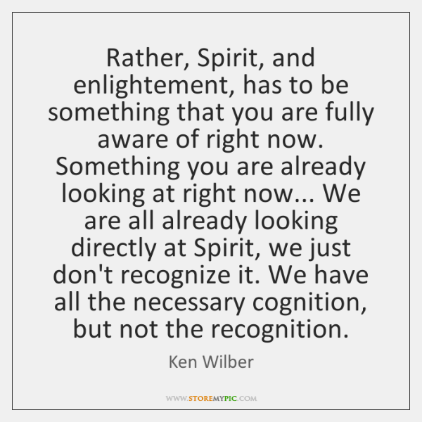 Rather, Spirit, and enlightement, has to be something that you are fully ...