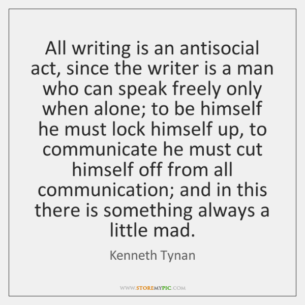 All writing is an antisocial act, since the writer is a man ...