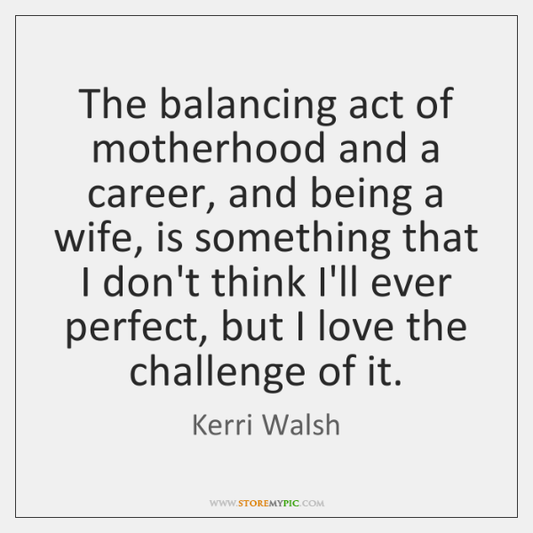 The balancing act of motherhood and a career, and being a wife, ...