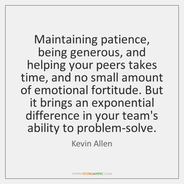 Maintaining patience, being generous, and helping your peers takes time, and no ...