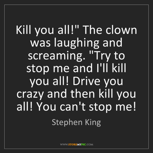 """Stephen King: Kill you all!"""" The clown was laughing and screaming...."""