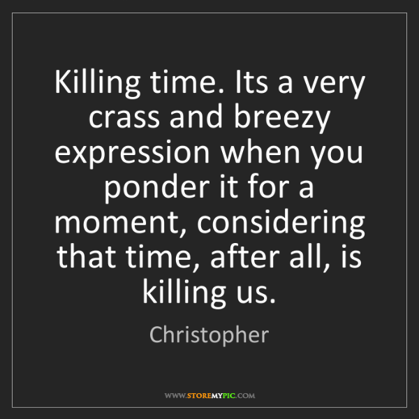 Christopher: Killing time. Its a very crass and breezy expression...