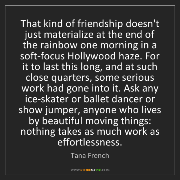 Tana French: That kind of friendship doesn't just materialize at the...