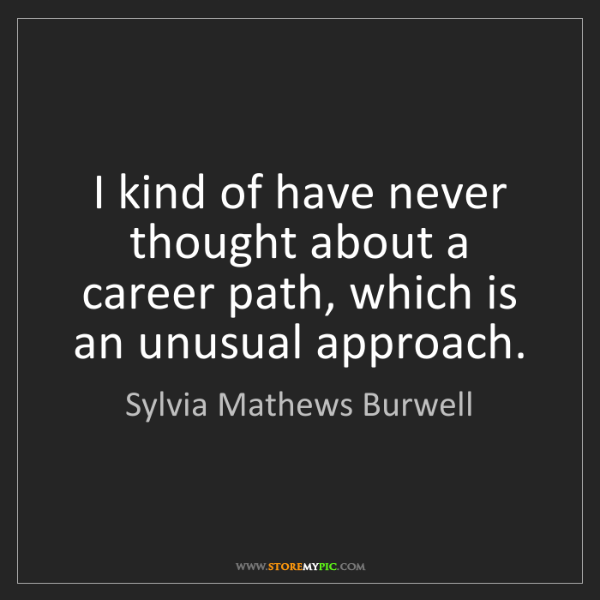 Sylvia Mathews Burwell: I kind of have never thought about a career path, which...
