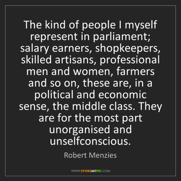 Robert Menzies: The kind of people I myself represent in parliament;...