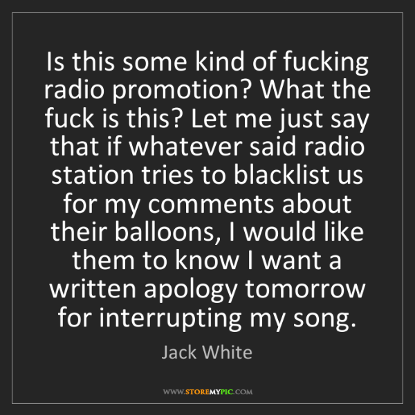 Jack White: Is this some kind of fucking radio promotion? What the...